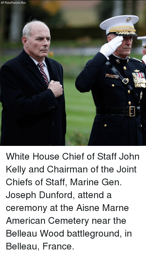 Memes, White House, and American: AP Photo/Francois Mori  0 White House Chief of Staff John Kelly and Chairman of the Joint Chiefs of Staff, Marine Gen. Joseph Dunford, attend a ceremony at the Aisne Marne American Cemetery near the Belleau Wood battleground, in Belleau, France.