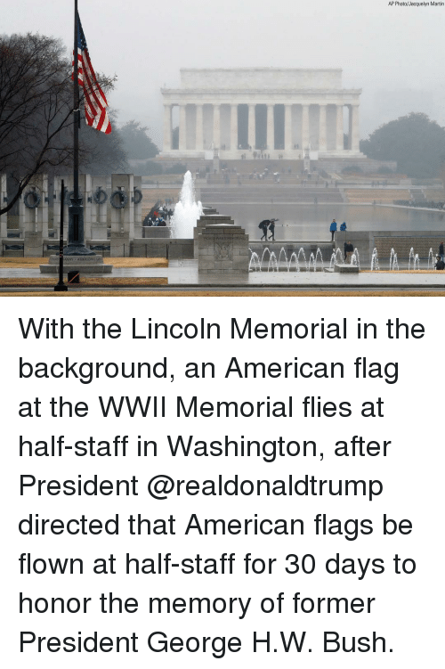 Martin, Memes, and American: AP Photo/Jacquelyn Martin  NY AMERICANS With the Lincoln Memorial in the background, an American flag at the WWII Memorial flies at half-staff in Washington, after President @realdonaldtrump directed that American flags be flown at half-staff for 30 days to honor the memory of former President George H.W. Bush.