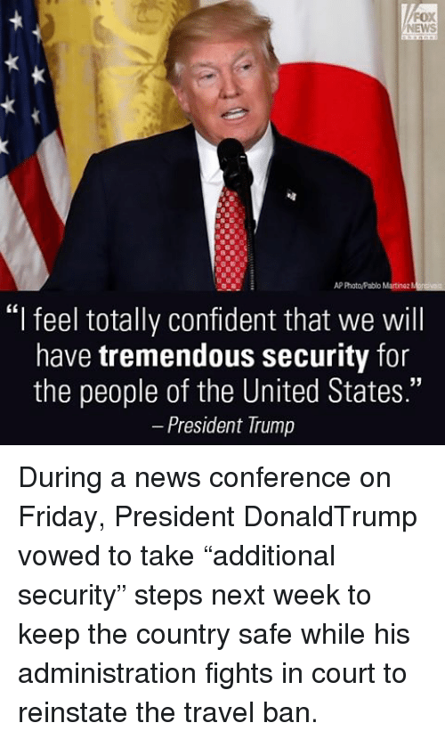 """reinstation: AP Photo/Pablo Martinez M  """"I feel totally confident that we will  have tremendous security for  the people of the United States.""""  President Trump During a news conference on Friday, President DonaldTrump vowed to take """"additional security"""" steps next week to keep the country safe while his administration fights in court to reinstate the travel ban."""