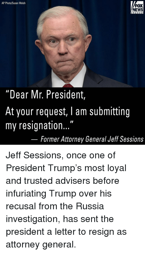 """attorney general: AP Photo/Susan Walsh  FOX  NEWS  channel  hann e  """"Dear Mr. President  At your request, I am submitting  my resignation...  Former Attorney General Jeff Sessions Jeff Sessions, once one of President Trump's most loyal and trusted advisers before infuriating Trump over his recusal from the Russia investigation, has sent the president a letter to resign as attorney general."""