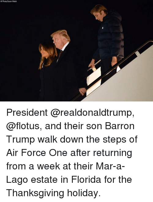 Memes, Thanksgiving, and Air Force: AP Photo/Susan Walsh President @realdonaldtrump, @flotus, and their son Barron Trump walk down the steps of Air Force One after returning from a week at their Mar-a-Lago estate in Florida for the Thanksgiving holiday.