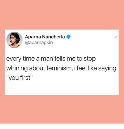 """Feminism: Aparna Nancherla  @aparnapkin  every time a man tells me to stop  whining about feminism, i feel like saying  """"you first"""""""