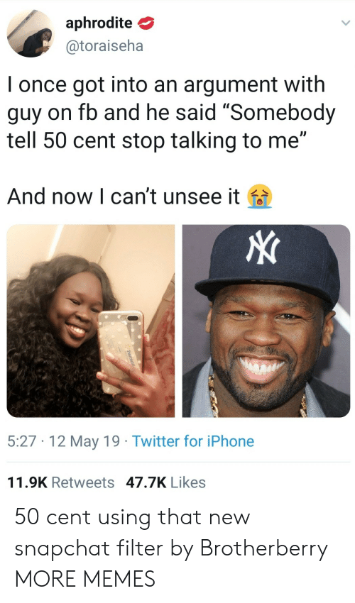 """50 cent: aphrodite  @toraiseha  I once got into an argument with  guy on fb and he said """"Somebody  tell 50 cent stop talking to me""""  And now l can't unsee it fa  5:27 12 May 19 Twitter for iPhone  11.9K Retweets 47.7K Likes 50 cent using that new snapchat filter by Brotherberry MORE MEMES"""
