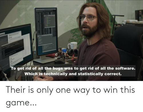 one way: AplH  To get rid of all the bugs was to get rid of all the software.  Which is technically and statistically correct. Their is only one way to win this game…