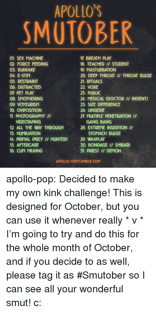 Penetration: APOLLO'S  SMUTOBER  01. SEX MACHINE  02. FORCE FEEDING  03. BUKKAKE  04. E-STIM  05. RESTRAINT  06. DISTRACTED  OT PET PLAY  08. SMOTHERING  09 VOYEURISM  10. OVIPOSITION  11. PHOTOGRAPHYII  17. BREATH PLAY  18. TEACHER // STUDENT  19 MASTURBATION  20. DEEP THROAT II/ THROAT BULGE  21. RITUALS  22. VORE  23. PUBLIC  24. MEDICAL (DOCTOR // PATIENT)  25. SIZE DIFFERENCE  26. LINGERIE  27. MULTIPLE PENETRATION II  VIDEOTAPING  12. ALL THE WAY THROUGH  13. HUMILIATION  14. PRIMAL (PREY II HUNTER)  15. AFTERCARE  16. CuM MILKING  GANG BANG  28. EXTREME INSERTION II  STOMACH BULGE  29 WAXPLAY  30. BONDAGE // SHIBARI  31. PRIEST /I DEMON  APOLLO-POPTUMBLR.COM apollo-pop:  Decided to make my own kink challenge! This is designed for October, but you can use it whenever really * v * I'm going to try and do this for the whole month of October, and if you decide to as well, please tag it as #Smutober so I can see all your wonderful smut! c: