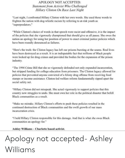 "dog whistle: APOLOGY NOT ACCEPTED  Statement from Activist Who Challenged  Hillary Clinton On Race Last Night  ""Last night, I confronted Hillary Clinton with her own words. She used those words to  frighten the nation with dog-whistle racism by referring to at-risk youth as  ""superpredators.""  ""While Clinton's choice of words in that speech were racist and offensive, i is the impact  of the policies that she vigorously championed that should give us all pause. She owes the  nation an apology for using her position of power to enact criminal justice policies which  have been roundly denounced as failures  ""Here's the truth: the Clinton legacy has left our prisons bursting at the seams. Real lives  have been destroyed as a result. It is an indisputable fact that millions of Black people  were locked up for drug crimes and provided the bodies for the expansion of the prison  industry  ""The 1994 Crime Bill that she so vigorously defended not only expanded incarceration,  but stripped funding for college education from prisoners. The Clinton legacy allowed for  policies that prevented anyonc convicted of a felony drug offensc from receiving food  stamps or income assistance. Clinton-led welfare reform fundamentally ripped apart the  social safety net.  ""Hillary Clinton did not misspeak. She acted vigorously to support policies that this  country now struggles to undo. She must own her role in the political disaster that befell  Black communities as a result.  ""Makc no mistake. Hillary Clinton's efforts to push thesc policies resulted in the  continued destruction of Black communities and the swift growth of our mass  ncarceration crisis.  ""I held Hillary Clinton responsible for this damage. And that is what she owes Black  communities an apology for.""  Ashley Williams - Charlotte based activist. Apology not accepted- Ashley Williams"