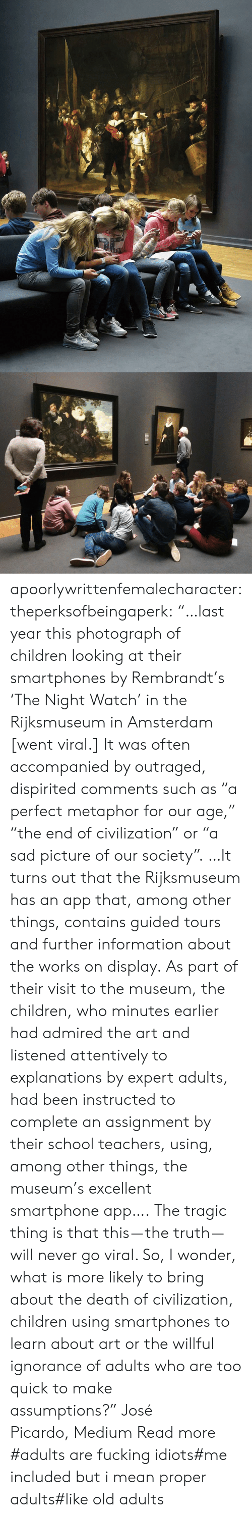 """Telegraph: apoorlywrittenfemalecharacter: theperksofbeingaperk:  """"…last year this photograph of children looking at their smartphones by Rembrandt's 'The Night Watch' in the Rijksmuseum in Amsterdam [went viral.] It was often accompanied by outraged, dispirited comments such as """"a perfect metaphor for our age,"""" """"the end of civilization"""" or """"a sad picture of our society"""". …It turns out that the Rijksmuseum has an app that, among other things, contains guided tours and further information about the works on display. As part of their visit to the museum, the children, who minutes earlier had admired the art and listened attentively to explanations by expert adults, had been instructed to complete an assignment by their school teachers, using, among other things, the museum's excellent smartphone app….   The tragic thing is that this—the truth—will never go viral. So, I wonder, what is more likely to bring about the death of civilization, children using smartphones to learn about art or the willful ignorance of adults who are too quick to make assumptions?""""José Picardo,Medium Read more    #adults are fucking idiots#me included but i mean proper adults#like old adults"""