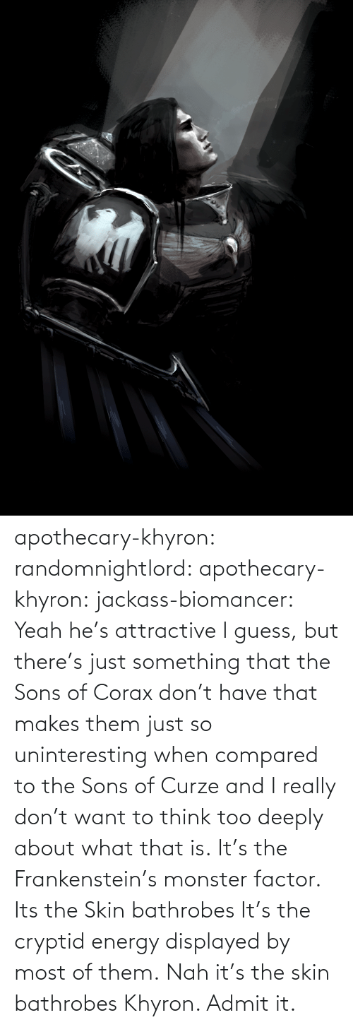 Energy: apothecary-khyron:  randomnightlord:  apothecary-khyron:  jackass-biomancer:  Yeah he's attractive I guess, but there's just something that the Sons of Corax don't have that makes them just so uninteresting when compared to the Sons of Curze and I really don't want to think too deeply about what that is.   It's the Frankenstein's monster factor.   Its the Skin bathrobes   It's the cryptid energy displayed by most of them.   Nah it's the skin bathrobes Khyron. Admit it.