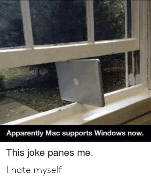 apparently: Apparently Mac supports Windows now.  This joke panes me. I hate myself