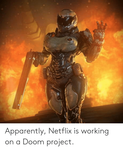 doom: Apparently, Netflix is working on a Doom project.