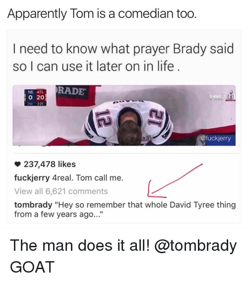 "apparate: Apparently Tom is a comedian too  I need to know what prayer Brady said  so I can use it later on in life  RADE  NE ATL  20  @fuckierry  237,478 likes  fuckjerry Areal. Tom call me.  View all 6,621 comments  tombrady ""Hey so remember that whole David Tyree thing  from a few years ago..."" The man does it all! @tombrady GOAT"