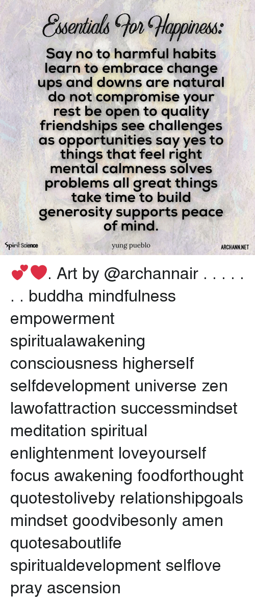 Memes, Ups, and Buddha: appiness:  Say no to harmful habits  learn to embrace change  ups and downs are natural  do not compromise your  rest be open to quality  friendships see challenges  as opportunities say yes to  things that feel right  mental calmness solves  problems all great things  take time to build  generosity supports peace  of mind.  yung pueblo  Spirił Science  ARCHANN.NET 💕❤️. Art by @archannair . . . . . . . buddha mindfulness empowerment spiritualawakening consciousness higherself selfdevelopment universe zen lawofattraction successmindset meditation spiritual enlightenment loveyourself focus awakening foodforthought quotestoliveby relationshipgoals mindset goodvibesonly amen quotesaboutlife spiritualdevelopment selflove pray ascension