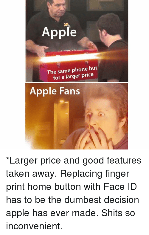 Apple, Funny, and Phone: Apple  The same phone but  for a larger price  Apple Fans *Larger price and good features taken away. Replacing finger print home button with Face ID has to be the dumbest decision apple has ever made. Shits so inconvenient.