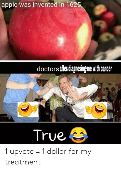 Upvote: apple was invented in 1625  doctors aftediagnosingeme with cancer  ethesc  True 1 upvote = 1 dollar for my treatment