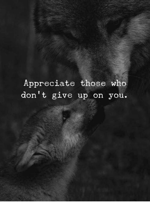 Appreciate, Who, and You: Appreciate those who  don't give up on you.