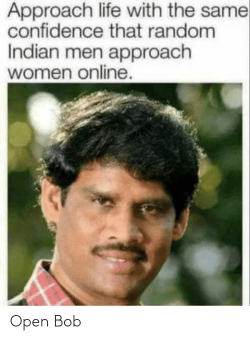 Women: Approach life with the same  confidence that random  Indian men approach  women online. Open Bob