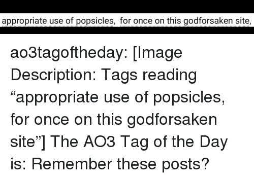 """just a reminder that: appropriate use of popsicles, for once on this godforsaken site ao3tagoftheday:  [Image Description: Tags reading """"appropriate use of popsicles, for once on this godforsaken site""""]  The AO3 Tag of the Day is: Remember these posts?"""