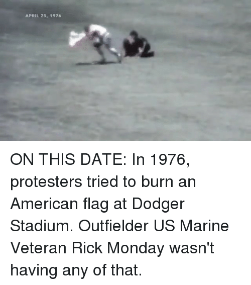 Dodger: APRIL 25, 1976 ON THIS DATE: In 1976, protesters tried to burn an American flag at Dodger Stadium. Outfielder US Marine Veteran Rick Monday wasn't having any of that.
