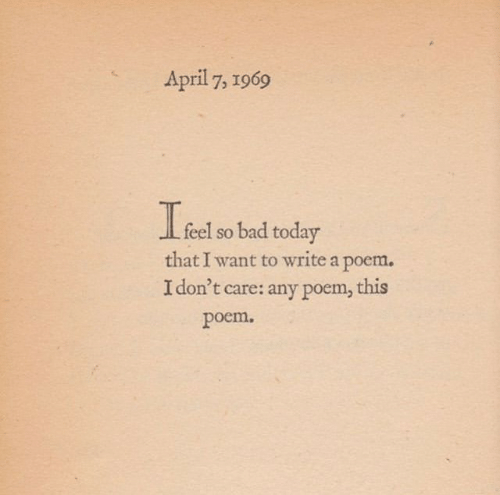 Bad, Today, and April: April 7, 1969  feel so bad today  that I want to write a poem,  I don't care: any poem, this  poem.