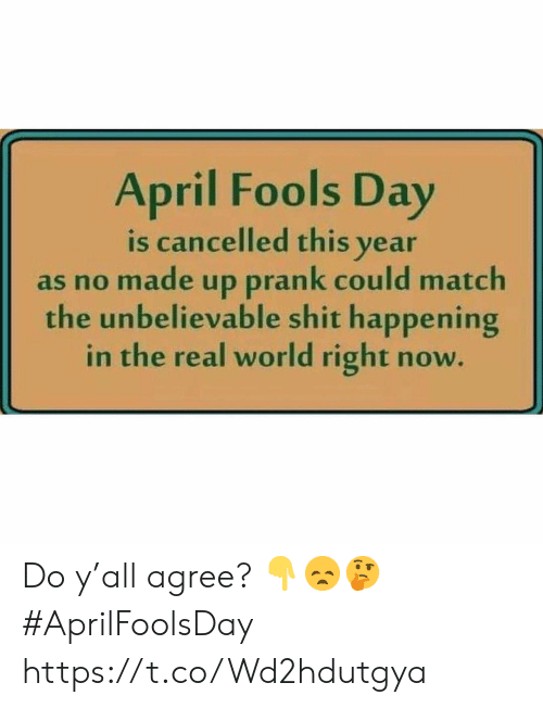 Prank, Shit, and Match: April Fools Day  is cancelled this year  as no made up prank could match  the unbelievable shit happening  in the real world right now Do y'all agree? 👇😞🤔 #AprilFoolsDay https://t.co/Wd2hdutgya