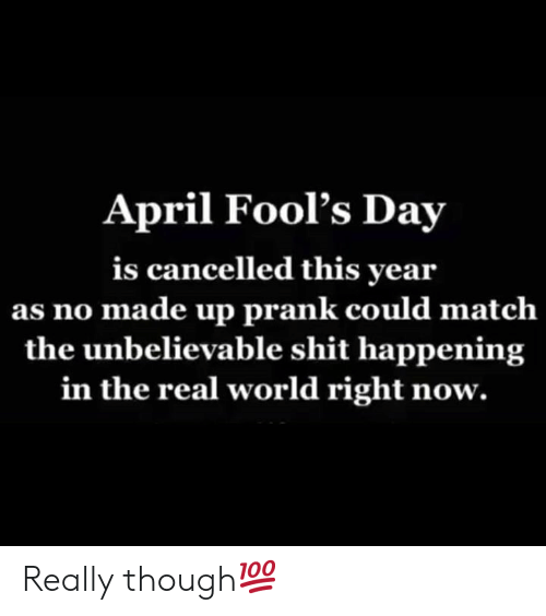 Prank, Shit, and The Real: April Fool's Day  is cancelled this year  as no made up prank could matclh  the unbelievable shit happening  in the real world right now. Really though💯