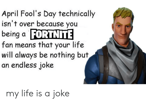 Life, April Fools, and April Fools Day: April Fool's Day technically  isn't over because you  being a FORTNITE  fan means that your life  will always be nothing but  an endless joke my life is a joke
