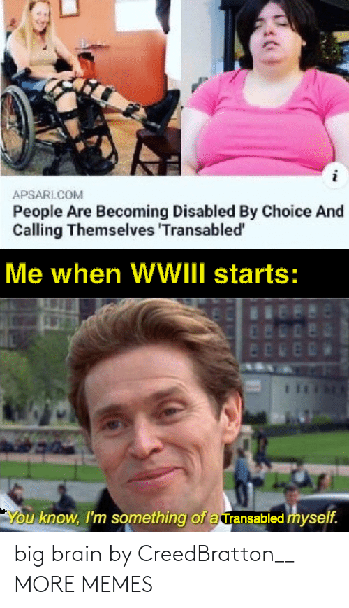 Themselves: APSARI.COM  People Are Becoming Disabled By Choice And  Calling Themselves 'Transabled'  Me when WWIII starts:  480  ED  You know, I'm something of a ransabled myself. big brain by CreedBratton__ MORE MEMES