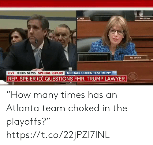 "Lawyer: AR COOPER  LYNCH  wwwH  MS. SPEIER  LIVE CBS NEws SPECIAL REPORT MICHAEL COHEN TESTIMONY  REP. SPEIER (D) QUESTIONS FMR. TRUMP LAWYER ""How many times has an Atlanta team choked in the playoffs?"" https://t.co/22jPZI7INL"