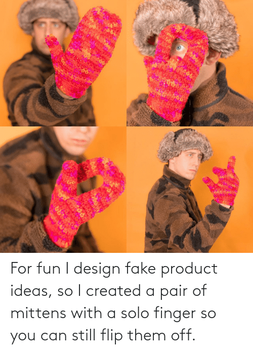 ideas: ARA For fun I design fake product ideas, so I created a pair of mittens with a solo finger so you can still flip them off.
