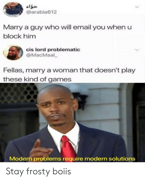 Email, Games, and Problematic: @arabia612  Marry a guy who will email you when u  block him  cis lord problematic  @MacMaal  Fellas, marry a woman that doesn't play  these kind of games  Modern problems require modern solutions Stay frosty boiis
