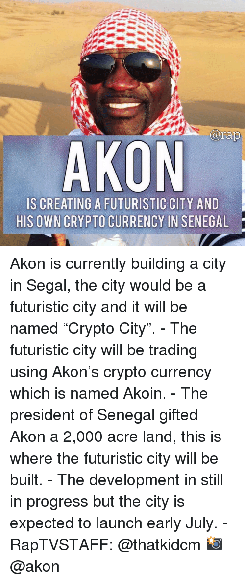 """Akon, Memes, and 🤖: arap  AKON  IS CREATING A FUTURISTIC CITY AND  HIS OWN CRYPTO CURRENCY IN SENEGAL Akon is currently building a city in Segal, the city would be a futuristic city and it will be named """"Crypto City"""". - The futuristic city will be trading using Akon's crypto currency which is named Akoin. - The president of Senegal gifted Akon a 2,000 acre land, this is where the futuristic city will be built. - The development in still in progress but the city is expected to launch early July. - RapTVSTAFF: @thatkidcm 📸 @akon"""