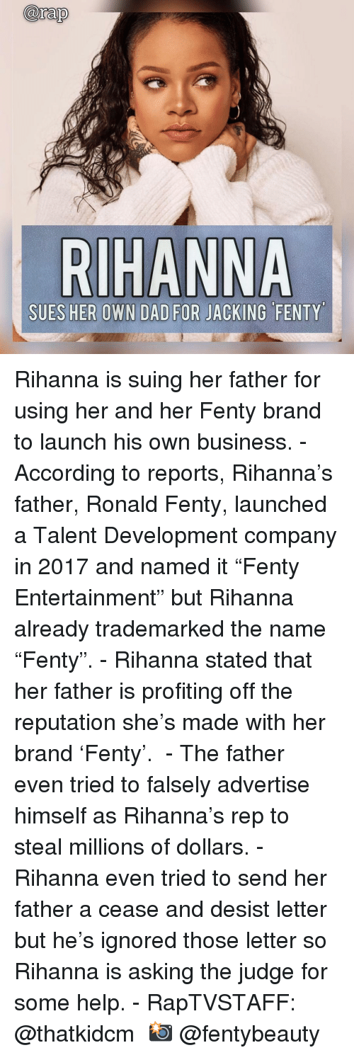 """Dad, Memes, and Rihanna: arap  SUES HER OWN DAD FOR JACKING FENTY Rihanna is suing her father for using her and her Fenty brand to launch his own business. - According to reports, Rihanna's father, Ronald Fenty, launched a Talent Development company in 2017 and named it """"Fenty Entertainment"""" but Rihanna already trademarked the name """"Fenty"""". - Rihanna stated that her father is profiting off the reputation she's made with her brand 'Fenty'.  - The father even tried to falsely advertise himself as Rihanna's rep to steal millions of dollars. - Rihanna even tried to send her father a cease and desist letter but he's ignored those letter so Rihanna is asking the judge for some help. - RapTVSTAFF: @thatkidcm 📸 @fentybeauty"""