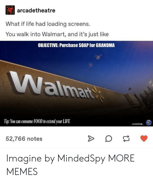 Screens: arcadetheatre  What if life had loading screens.  You walk into Walmart, and it's just like  OBJECTIVE: Purchase SOAP for GRANDMA  aima  Tip: You can consume FOOD to extend your LIFE  LOADING  52,766 notes Imagine by MindedSpy MORE MEMES