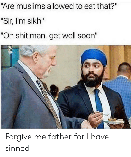 """Shit, Soon..., and Sikh: """"Are muslims allowed to eat that?""""  """"Sir, I'm sikh""""  """"Oh shit man, get well soon"""" Forgive me father for I have sinned"""