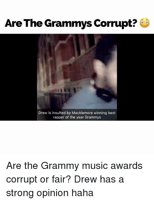 Drewing: Are The Grammys Corrupt?  Drew is insulted by Macklemore winning best  rapper of the year Grammys Are the Grammy music awards corrupt or fair? Drew has a strong opinion haha