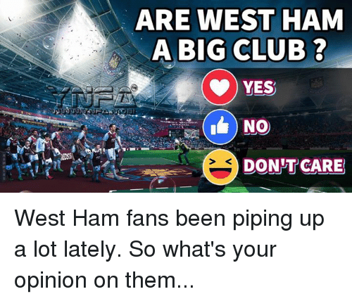 Opinionated: ARE WEST HAM  A BIG CLUB ?  YES  NO  DON'T CARE West Ham fans been piping up a lot lately. So what's your opinion on them...