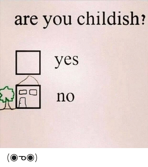 Childish: are you childish?  yes  no (◉ᓀ◉)