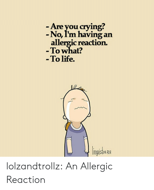 Crying, Life, and Tumblr: -Are you crying?  -No, I'm having an  allergic reaction.  -To what?  -To life.  lingisu lolzandtrollz:  An Allergic Reaction