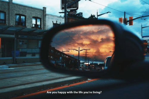 Life, Happy, and Living: Are you happy with the life you're living?