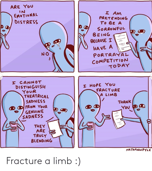 They Are: ARE YOU  IN  EMOTIONAL  DISTRESS  I AM  PRETENDING  TO BE A  SORROWFUL  BEING  BECAUSE I  HA VE A  PORTRAYAL  COMPETITION  TODAY  NO  I CANNOT  DISTINGUISH  YOUR  THEATRICAL  SADNESS  FROM YOUR  GENUINE  SADNESS  I HOPE YOU  FRACTURE  A LIMB  THANK  You  THEY  ARE  TRULY  BLENDING  NATHANWPYLE Fracture a limb :)