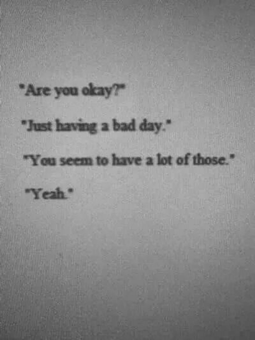 """Having A Bad Day: Are you okay?  Just having a bad day""""  """"You seem to have a lot of those.""""  Yeah"""