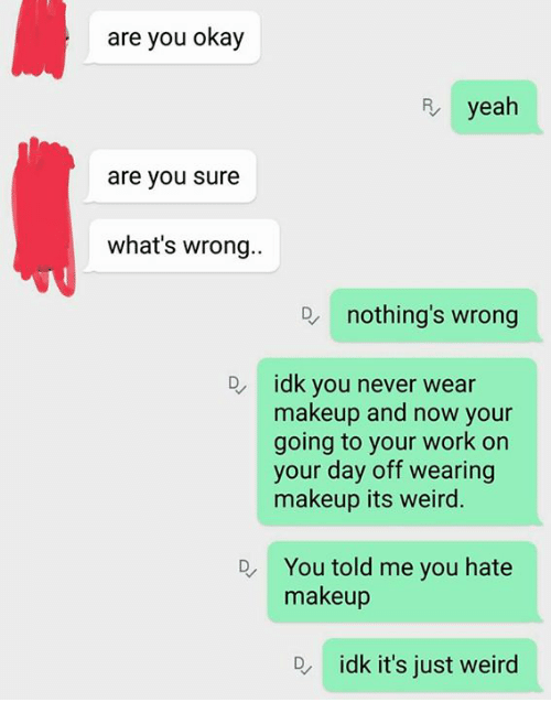 Whats Wrong Nothing: are you okay  yeah  are you sure  what's wrong..  nothing's wrong  De idk you never wear  makeup and now your  going to your work on  your day off wearing  makeup its weird.  You told me you hate  makeup  D idk it's just weird