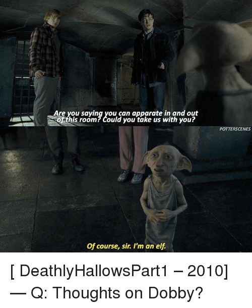 apparate: Are you saying you can apparate in and out  hs room?Could you take us with you?  his room? Could you take us with you?  POTTERSCENES  Of course, sir. I'm an elf [ DeathlyHallowsPart1 – 2010] — Q: Thoughts on Dobby?