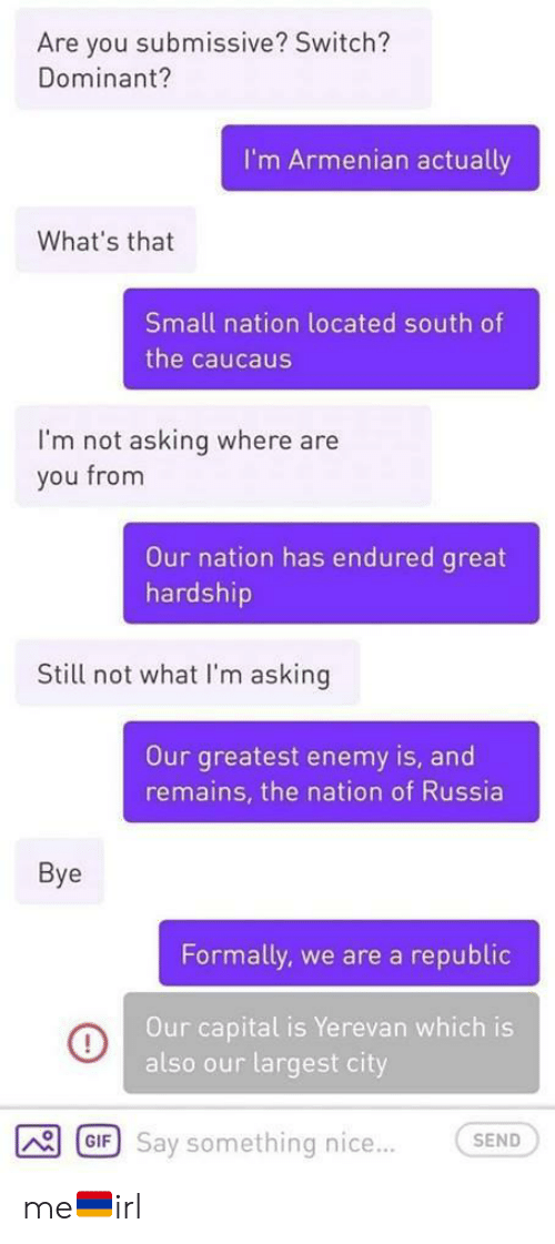 Gif, Capital, and Russia: Are you submissive? Switch?  Dominant?  I'm Armenian actually  What's that  Small nation located south of  the caucaus  I'm not asking where are  you from  Our nation has endured great  hardship  Still not what I'm asking  Our greatest enemy is, and  remains, the nation of Russia  Bye  Formally, we are a republic  Our capital is Yerevan which is  also our largest city  GIF Say something nice...  SEND me🇦🇲irl