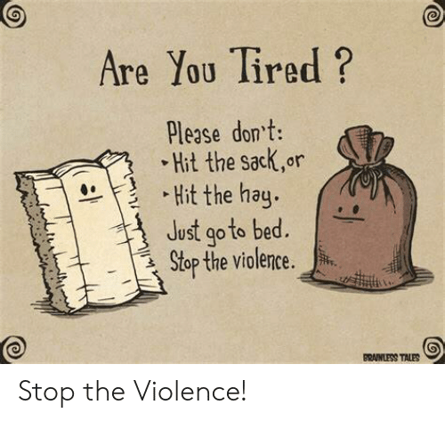 Tales, Hay, and You: Are You Tired?  Please dont:  Hit the sack,or  Hit the hay.  Just go to bed.  Stop the violence.  BRAINLESS TALES Stop the Violence!
