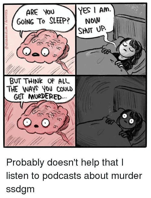 Shatted: ARE YOU  YES I Am.  GOING TO SLEEP?  Now  SHAT UP  BUT THINK OF ALL  THE WAYS YOU COULD  GET MURDERED Probably doesn't help that I listen to podcasts about murder ssdgm