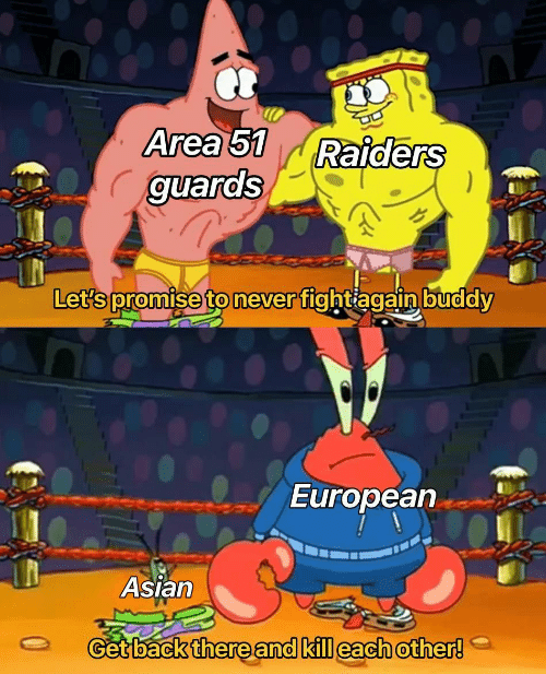 Asian, Raiders, and Never: Area 51  guards  Raiders  Let's promise to never fightiagain buddy  European  Asian  Get back there and kill each other!