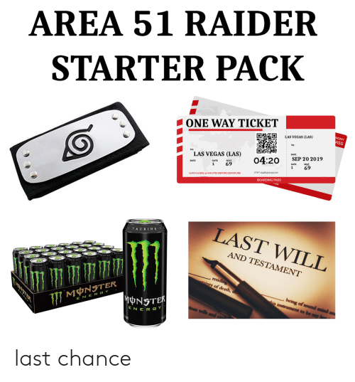 one way: AREA 51 RAIDER  STARTER PACK  ONE WAY TICKET  NOMY  ASS  LAS VEGAS (LAS)  DATE  TO:  LAS VEGAS (LAS)  SEP 20 2019  04:20  SEAT  SEAT  69  GATE  69  1  1  ETKT 454843121451100  GATE CLOSES 30 MINUTES BEFORE DEPARTURE  BOARDING PASS  LAST WILL  TAURINE  AND TESTAMENT  AURINA  , residing  ainty of death, do  being of sound mind  his instrument to be my  MNSTER  MONSTER  E NER GY  ious wills  ENER GY last chance