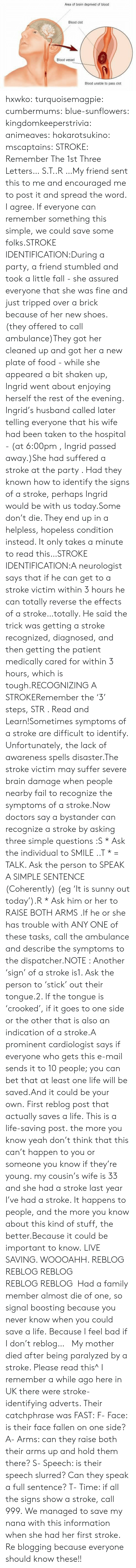 spread the word: Area of brain deprived of blood  Blood clot  Blood vessel  Blood unable to pass clot hxwko:  turquoisemagpie: cumbermums:  blue-sunflowers:  kingdomkeeperstrivia:  animeaves:  hokarotsukino:  mscaptains:  STROKE: Remember The 1st Three Letters… S.T..R …My friend sent this to me and encouraged me to post it and spread the word. I agree. If everyone can remember something this simple, we could save some folks.STROKE IDENTIFICATION:During a party, a friend stumbled and took a little fall - she assured everyone that she was fine and just tripped over a brick because of her new shoes. (they offered to call ambulance)They got her cleaned up and got her a new plate of food - while she appeared a bit shaken up, Ingrid went about enjoying herself the rest of the evening. Ingrid's husband called later telling everyone that his wife had been taken to the hospital - (at 6:00pm , Ingrid passed away.)She had suffered a stroke at the party . Had they known how to identify the signs of a stroke, perhaps Ingrid would be with us today.Some don't die. They end up in a helpless, hopeless condition instead. It only takes a minute to read this…STROKE IDENTIFICATION:A neurologist says that if he can get to a stroke victim within 3 hours he can totally reverse the effects of a stroke…totally. He said the trick was getting a stroke recognized, diagnosed, and then getting the patient medically cared for within 3 hours, which is tough.RECOGNIZING A STROKERemember the '3' steps, STR . Read and Learn!Sometimes symptoms of a stroke are difficult to identify. Unfortunately, the lack of awareness spells disaster.The stroke victim may suffer severe brain damage when people nearby fail to recognize the symptoms of a stroke.Now doctors say a bystander can recognize a stroke by asking three simple questions:S * Ask the individual to SMILE ..T * = TALK. Ask the person to SPEAK A SIMPLE SENTENCE (Coherently) (eg 'It is sunny out today').R * Ask him or her to RAISE BOTH ARMS .If he or sh