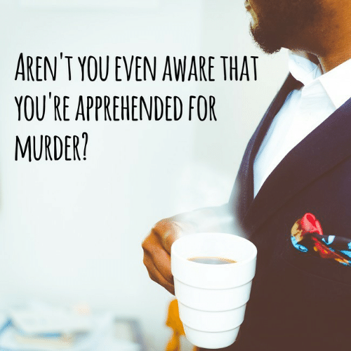 Murder, Arent You, and You: AREN'T YOU EVEN AWARE THAT  YOU'RE APPREHENDED FOR  MURDER?
